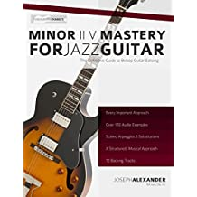 Minor ii V i Mastery for Jazz Guitar with 170 Notated Audio Examples: The Definitive Study Guide to Jazz Guitar Soloing (Fundamental Changes in Jazz Guitar Book 2)
