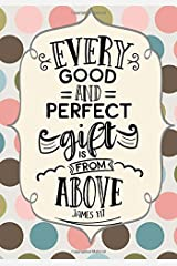 Every Good & Perfect Gift (James 1:17): Bible Verse Christian Journal Notebook: Inspirational Gifts for Women with Floral Cover & Scripture Quote (Bible Verse Christian Notebooks) (Volume 3) Paperback