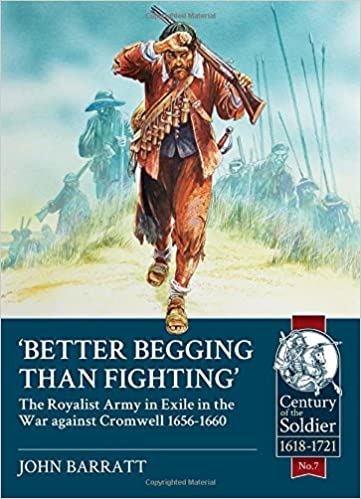 Better Begging than Fighting: The Royalist Army in exile in the war against Cromwell 1656-1660 Century of the Soldier