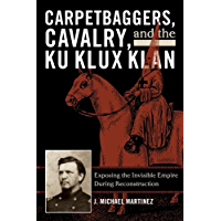 Carpetbaggers, Cavalry, and the Ku Klux Klan: Exposing the Invisible Empire During Reconstruction (The American Crisis Series: Books on the Civil War Era)