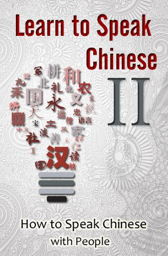 Learn to Speak Chinese II: How to Speak Chinese with People (An Insight into Family, Occupations, and Nationalities featuring Chinese Characters, PinYin, and English)
