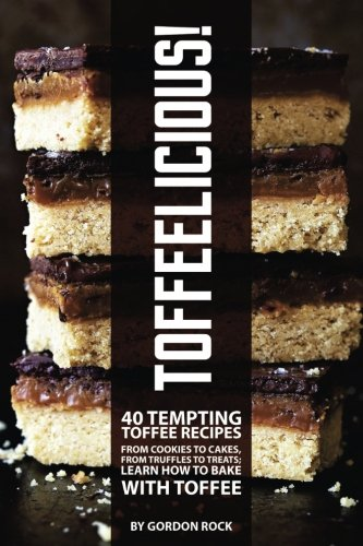 Toffeelicious!: 40 Tempting Toffee Recipes - From Cookies to Cakes, From Truffles to Treats; Learn How to Bake with (Toffee Recipe)