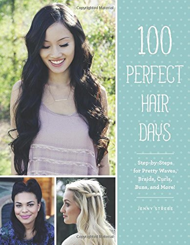 Book Cover: 100 Perfect Hair Days: Step-by-Steps for Pretty Waves, Braids, Curls, Buns, and More!