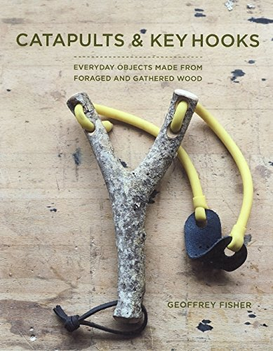 Slingshots & Key Hooks: Everyday Objects Made from Foraged and Gathered Wood (Fox Chapel Publishing) 15 Step-by-Step Projects from Found Wood, plus Basic Woodworking Techniques & Wood Foraging Advice