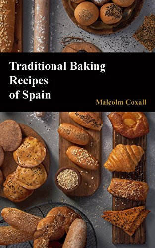 Traditional Baking Recipes of Spain (Traditional Recipes of Spain Book 4) by Malcolm Coxall