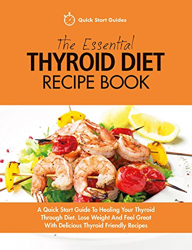The Essential Thyroid Diet Recipe Book: A Quick Start Guide To Healing Your Thyroid Through Diet. Lose Weight And Feel Great With Delicious Thyroid Friendly Recipes