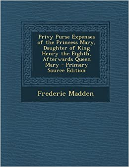 Book Privy Purse Expenses of the Princess Mary, Daughter of King Henry the Eighth, Afterwards Queen Mary