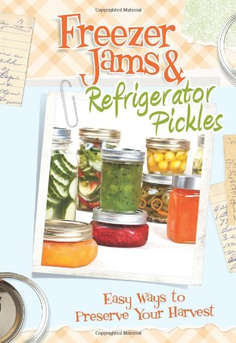 Freezer Jams & Refrigerator Pickles: Easy Ways to Preserve Your Harvest by C&Q