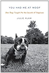 You Had Me at Woof: How Dogs Taught Me the Secrets of Happiness by Julie Klam (2010-10-28)