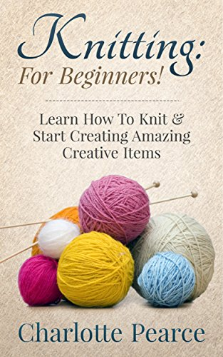 Knitting: For Beginners! - Learn How To Knit & Start Creating Amazing Creative Items (Knitting, How to Knit, Knitting Patterns, Knitting Books, Crochet, ... Crochet Patterns, Crochet Books, Sewing) by [Pearce, Charlotte]