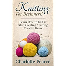 Knitting: For Beginners! – Learn How To Knit & Start Creating Amazing Creative Items (Knitting, How to Knit, Knitting Patterns, Knitting Books, Crochet, ... Crochet Patterns, Crochet Books, Sewing)