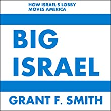 Big Israel: How Israel's Lobby Moves America Audiobook by Grant F. Smith Narrated by Grant F. Smith