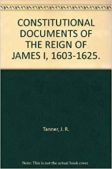 CONSTITUTIONAL DOCUMENTS OF THE REIGN OF JAMES I, 1603-1625.