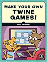 Make Your Own Twine Games! Front Cover