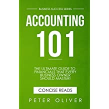Accounting 101: The ultimate guide to financials that every business owner should master! Students, entrepreuners, and the curious will most certainly ... the basics! (Business Success Book 1)