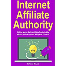 Internet Affiliate Authority: Making Money Selling Affiliate Products Like eBooks, Online Courses & Physical Products