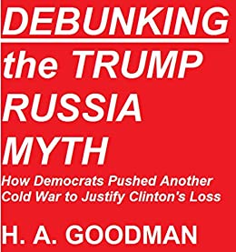 DEBUNKING the TRUMP RUSSIA MYTH: How Democrats Pushed Another Cold War to Justify Clinton's Loss by [Goodman, H. A. ]