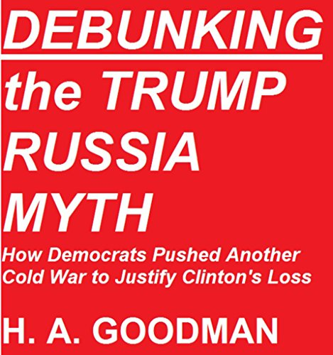 DEBUNKING the TRUMP RUSSIA MYTH: How Democrats Pushed Another Cold War to Justify Clinton's Loss