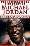 Michael Jordan - The Inspirational Life Story of Michael Jordan: His Airness The Greatest Basketball Player Of All Time (Inspirational Life Stories By Gregory Watson Book 16)