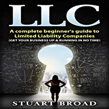 LLC: A Complete Beginner's Guide to Limited Liability Companies Audiobook by Stuart Broad Narrated by Benjamin Holmes