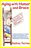 Aging with Humor and Grace: A Hilarious Woman's Guide Using Funny Stories and Embarrassing Moments as Milestones in Life's Journey