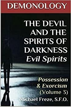 DEMONOLOGY THE DEVIL AND THE SPIRITS OF DARKNESS Evil Spirits: Possession & Exorcism (Volume 3) (The Demonology Series) by Michael Freze (2015-12-05)