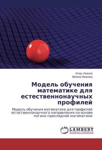 Model' obucheniya matematike dlya estestvennonauchnykh profiley: Model' obucheniya matematike dlya profiley estestvennonauchnogo napravleniya na osnove logiki prikladnoy matematiki (Russian Edition)