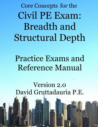 Civil PE Exam Breadth and Structural Depth Practice Exams and Reference Manual: 80 Morning Civil PE Practice Problems and 80 Structural Depth Practice Problems. (Core Concepts Version 2.0)