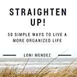 Straighten Up!: 50 Simple Ways to Live a More Organized Life | Loni Mendez