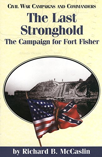 The Last Stronghold: The Campaign for Fort Fisher (Civil War Campaigns and Commanders Series)