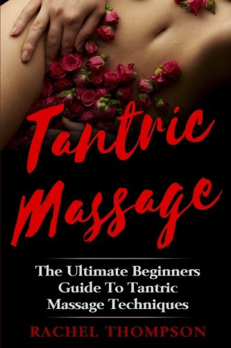 Tantric Massage: The Ultimate Beginners Guide To Tantric Massage Techniques