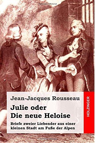 Julie oder Die neue Heloise: Briefe zweier Liebender aus einer kleinen Stadt am Fuße der Alpen