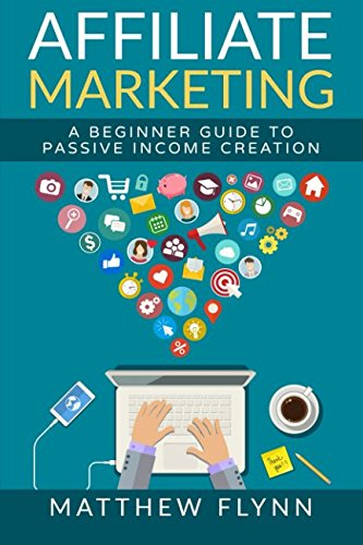 Affiliate Marketing: A Beginner Guide To Passive Income Creation (Online Marketing) (Volume 1)