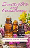Essential Oils and Aromatherapy: A Beginner's Guide to Making and Using Essential Oils at Home for Skincare and Beauty Products