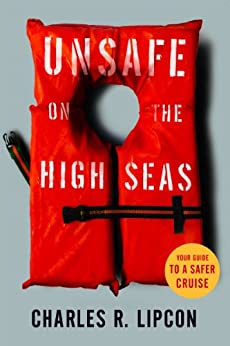 Unsafe on the High Seas - Your Guide to a Safer Cruise by [Charles R. Lipcon]