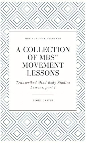A Collection of MBS Movement Lessons: Transcribed Mind Body Studies Lessons, part I