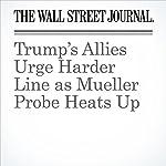Trump's Allies Urge Harder Line as Mueller Probe Heats Up | Peter Nicholas,Aruna Viswanatha,Erica Orden