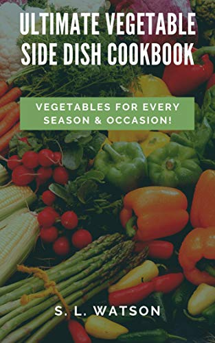 Ultimate Vegetable Side Dish Cookbook: Vegetables For Every Season & Occasion! (Southern Cooking Recipes Book 80)