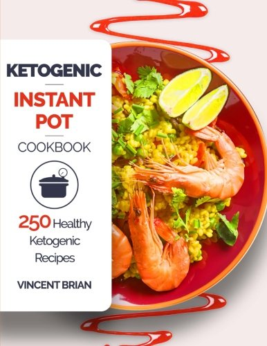 Ketogenic Instant Pot Cookbook: 250 Healthy Ketogenic Recipes by Vincent Brian