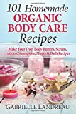 Organic Body Care: 101 Homemade Beauty Products Recipes-Make Your Own Body Butters, Body Scrubs, Lotions, Shampoos, Masks And Bath Recipes (organic ... homemade body butter, body care recipes)