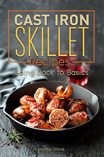 Cast Iron Skillet Recipes: Going Back to Basics by Martha Stone