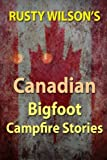 Rusty Wilsons Canadian Bigfoot Campfire Stories