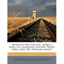 """Apologia Pro Vita Sua: Being a Reply to a Pamphlet Entited """"What, Then, Does Dr. Newman Mean?"""""""