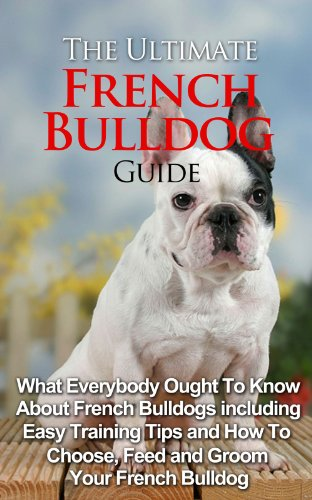 The Ultimate Guide To French Bulldog: What Everybody Ought To Know About French Bulldogs (English Edition)