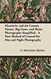 Electricity and the Camera - Nature, Big Game, and Home Photography Simplified - a New Method of Control for Day and Night Photography, H. Mortimer Batten, 144743482X