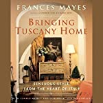 Bringing Tuscany Home: Sensuous Style from the Heart of Italy | Frances Mayes,Edward Mayes