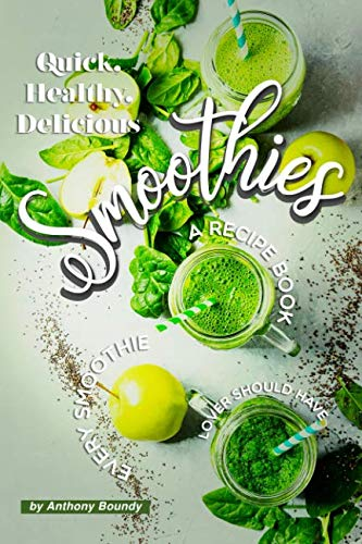 Quick, Healthy, Delicious Smoothies: A Recipe Book Every Smoothie Lover Should Have by Anthony Boundy