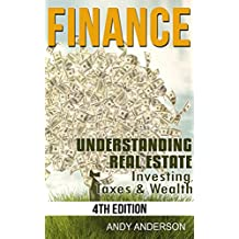 Finance: Understanding Real Estate - Investing, Taxes and Wealth (How to Invest, Real Estate Investment, Real Estate Investor, Buying a House, Selling Home, House Investing)