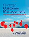 Strategic Customer Management : Integrating Relationship Marketing and CRM, Payne, Adrian and Frow, Pennie, 1107649226