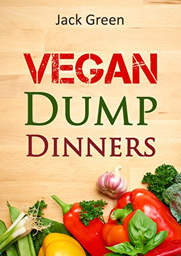 Vegan: Vegan Dump Dinners-Vegan Diet On A Budget (Crockpot, Quick Meals,Slowcooker,Cast Iron, Meals For One) (Slow Cooker,crockpot,vegan recipes,vegetarian ... protein,low fat,gluten free,vegan recipes) by Jack Green